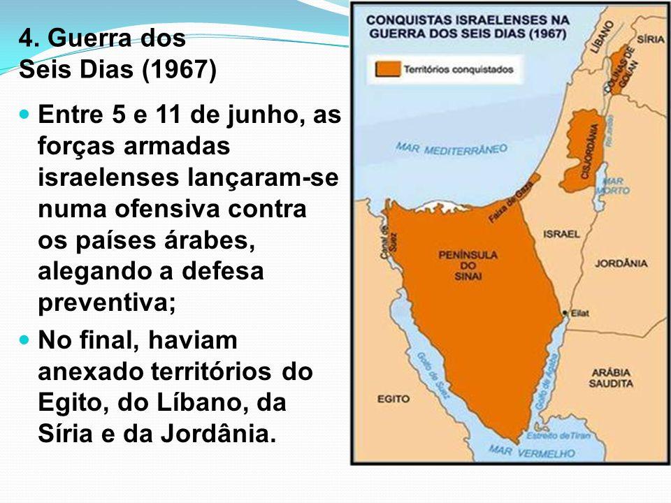 4. Guerra dos Seis Dias (1967) Entre 5 e 11 de junho, as forças armadas israelenses lançaram-se numa ofensiva contra os países árabes, alegando a defe