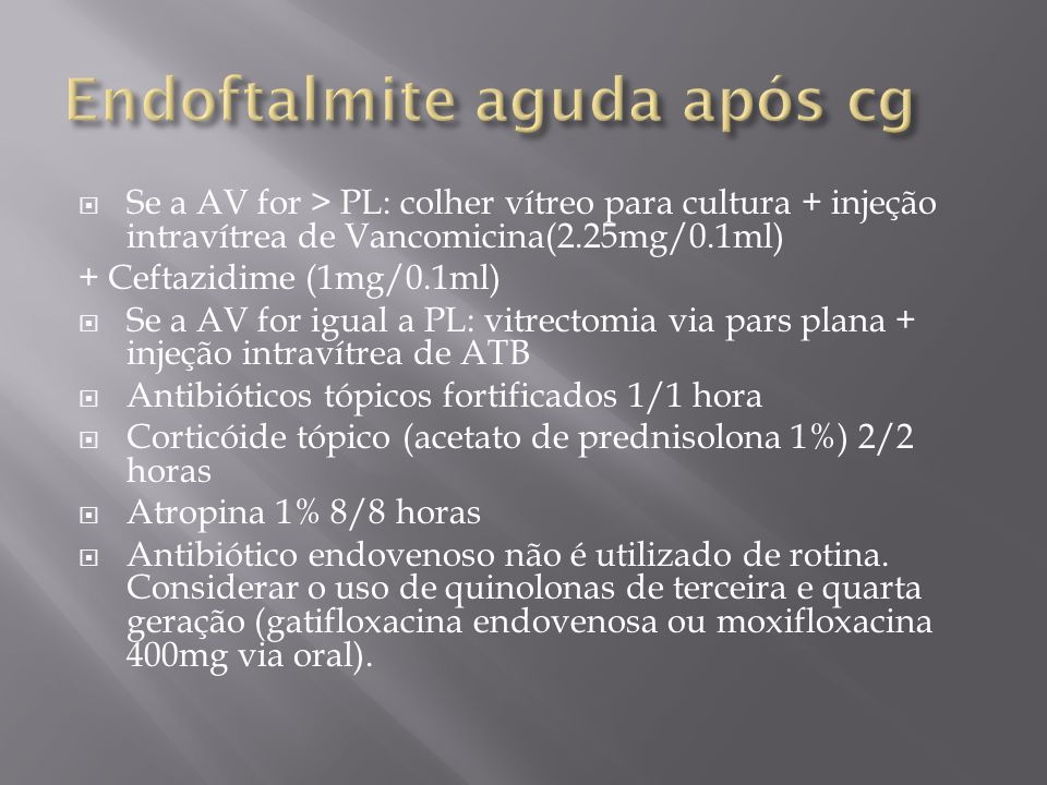 Se a AV for > PL: colher vítreo para cultura + injeção intravítrea de Vancomicina(2.25mg/0.1ml) + Ceftazidime (1mg/0.1ml) Se a AV for igual a PL: vitr
