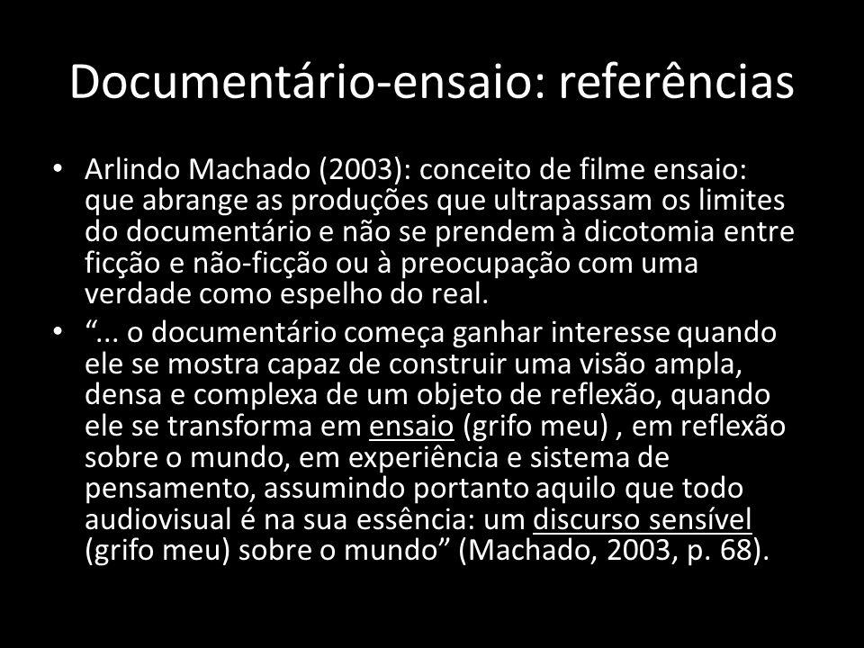Documentário-ensaio: referências Arlindo Machado (2003): conceito de filme ensaio: que abrange as produções que ultrapassam os limites do documentário e não se prendem à dicotomia entre ficção e não-ficção ou à preocupação com uma verdade como espelho do real....