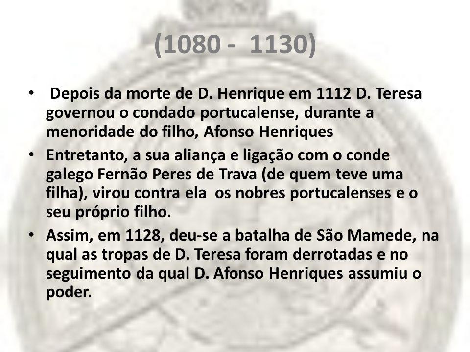 (1080 - 1130) Depois da morte de D. Henrique em 1112 D. Teresa governou o condado portucalense, durante a menoridade do filho, Afonso Henriques Entret