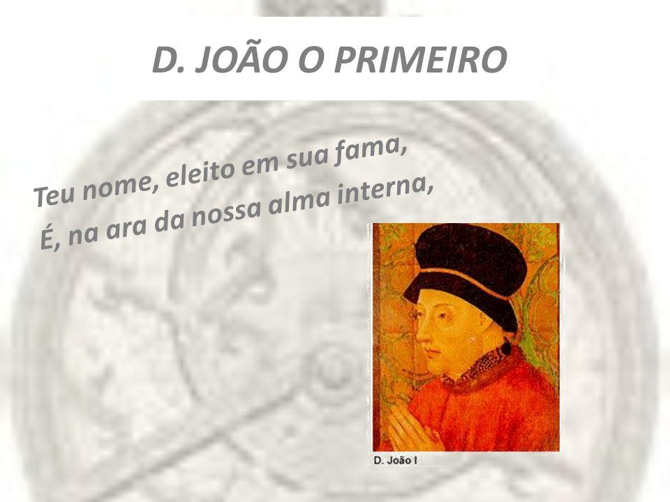 D. JOÃO O PRIMEIRO Teu nome, eleito em sua fama, É, na ara da nossa alma interna,