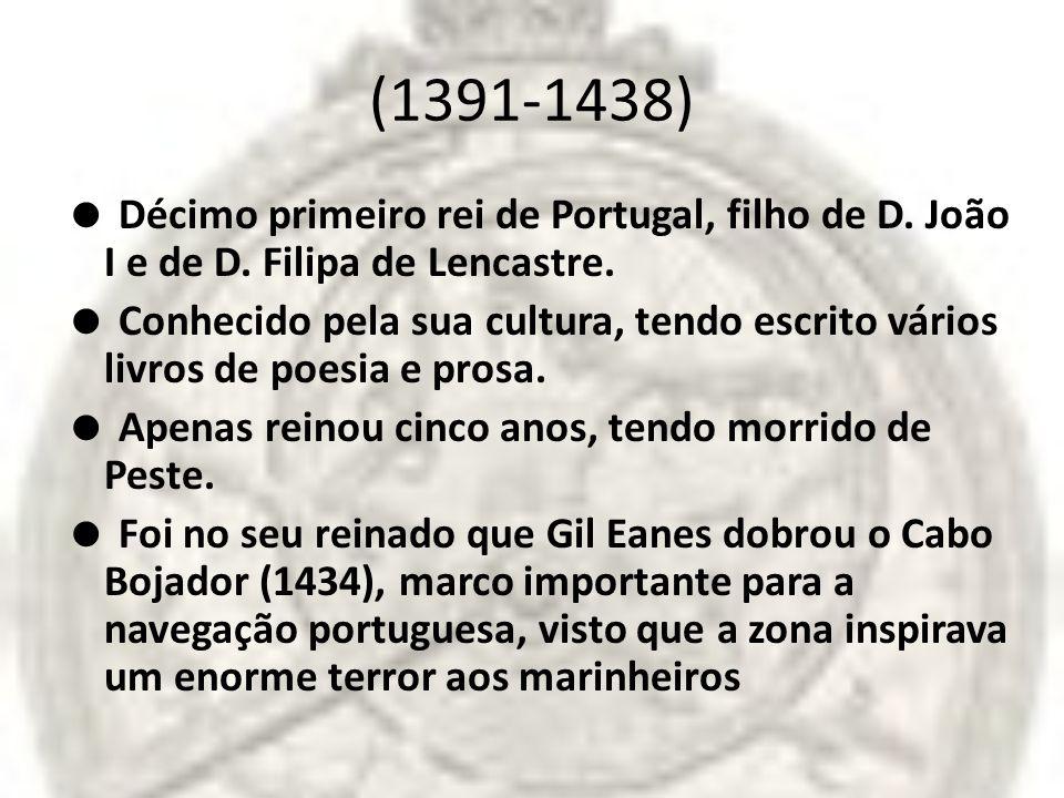 (1391-1438) Décimo primeiro rei de Portugal, filho de D. João I e de D. Filipa de Lencastre. Conhecido pela sua cultura, tendo escrito vários livros d