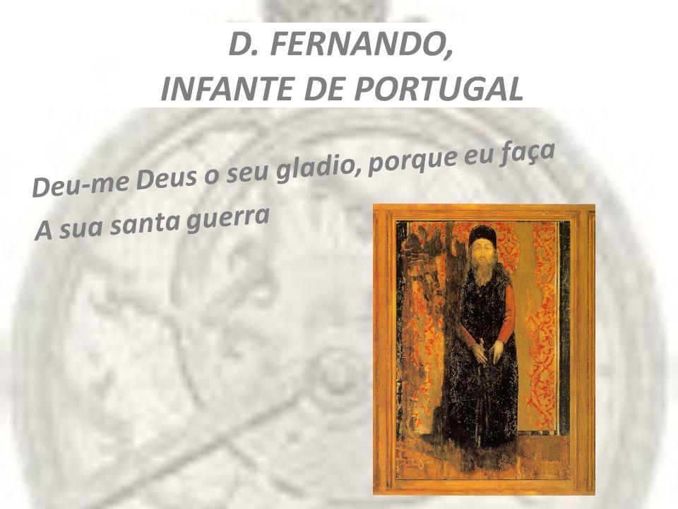 D. FERNANDO, INFANTE DE PORTUGAL Deu-me Deus o seu gladio, porque eu faça A sua santa guerra