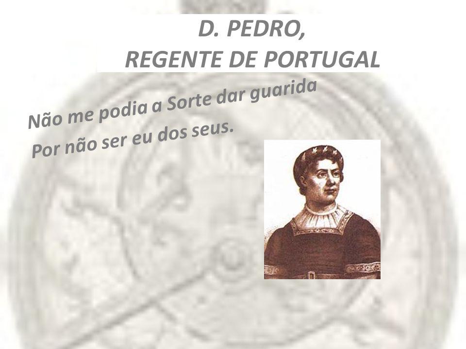 D. PEDRO, REGENTE DE PORTUGAL Não me podia a Sorte dar guarida Por não ser eu dos seus.