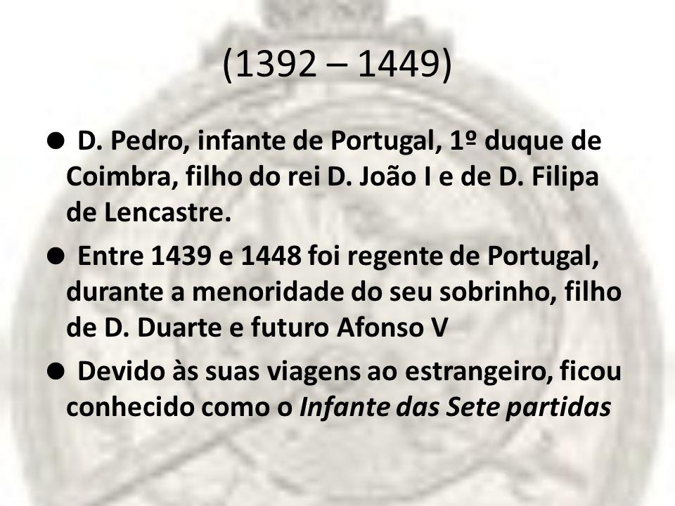 (1392 – 1449) D. Pedro, infante de Portugal, 1º duque de Coimbra, filho do rei D. João I e de D. Filipa de Lencastre. Entre 1439 e 1448 foi regente de