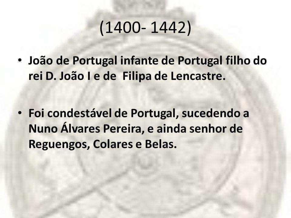 (1400- 1442) João de Portugal infante de Portugal filho do rei D. João I e de Filipa de Lencastre. Foi condestável de Portugal, sucedendo a Nuno Álvar