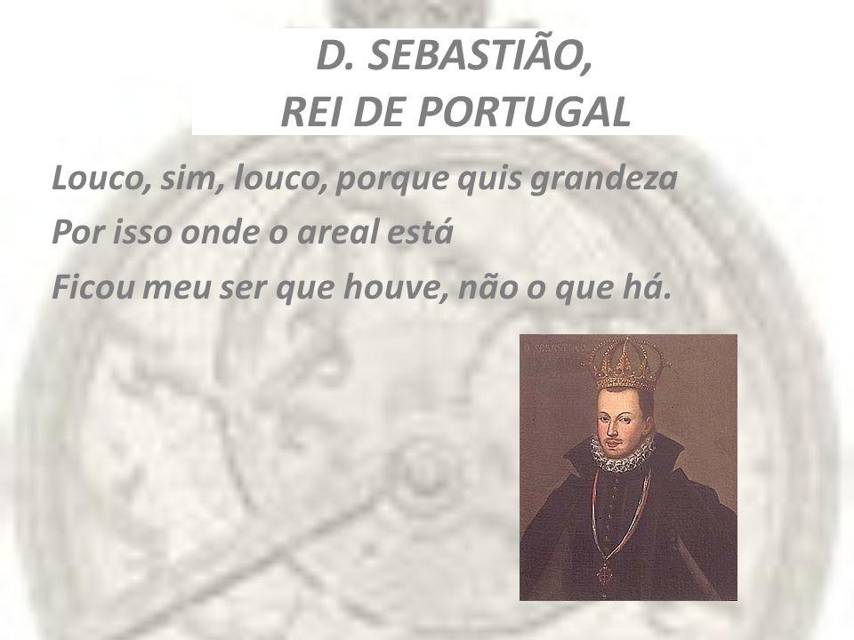 D. SEBASTIÃO, REI DE PORTUGAL Louco, sim, louco, porque quis grandeza Por isso onde o areal está Ficou meu ser que houve, não o que há.