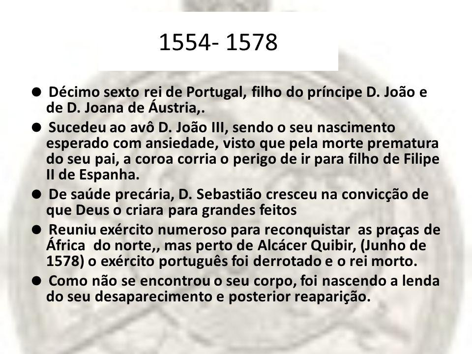 1554- 1578 Décimo sexto rei de Portugal, filho do príncipe D. João e de D. Joana de Áustria,. Sucedeu ao avô D. João III, sendo o seu nascimento esper