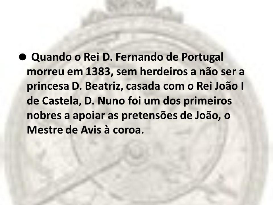 Quando o Rei D. Fernando de Portugal morreu em 1383, sem herdeiros a não ser a princesa D. Beatriz, casada com o Rei João I de Castela, D. Nuno foi um