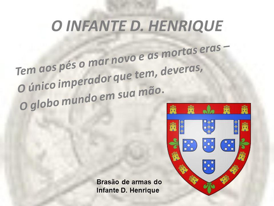 O INFANTE D. HENRIQUE Tem aos pés o mar novo e as mortas eras – O único imperador que tem, deveras, O globo mundo em sua mão. Brasão de armas do Infan