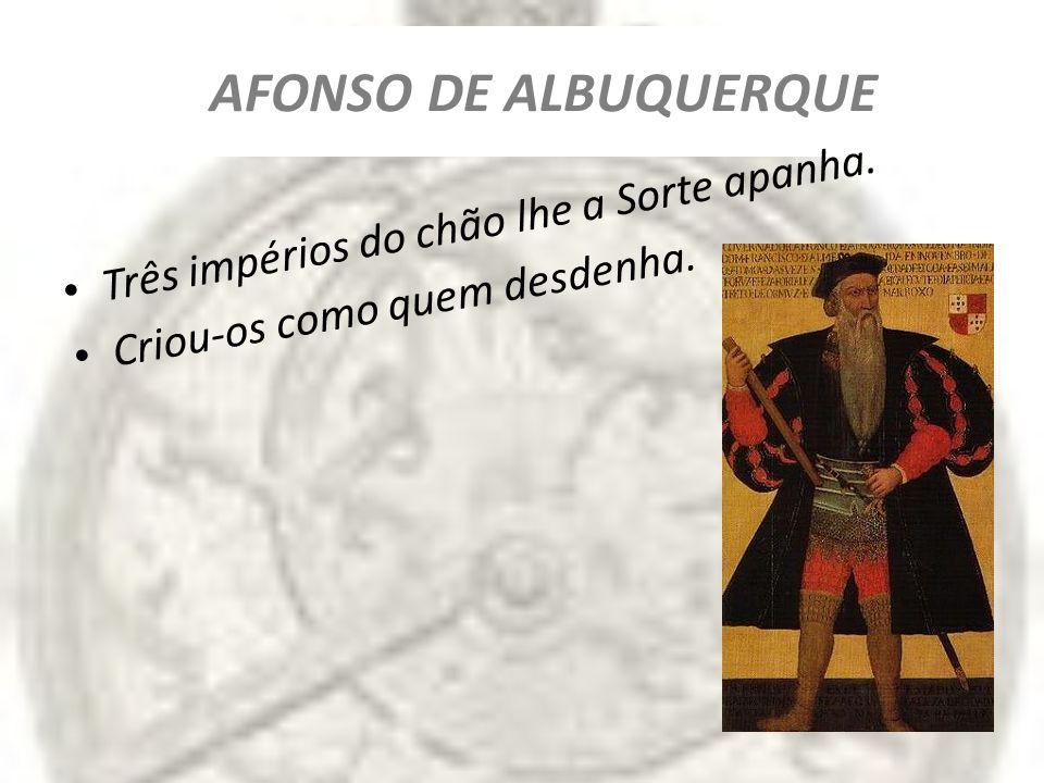 AFONSO DE ALBUQUERQUE Três impérios do chão lhe a Sorte apanha. Criou-os como quem desdenha.