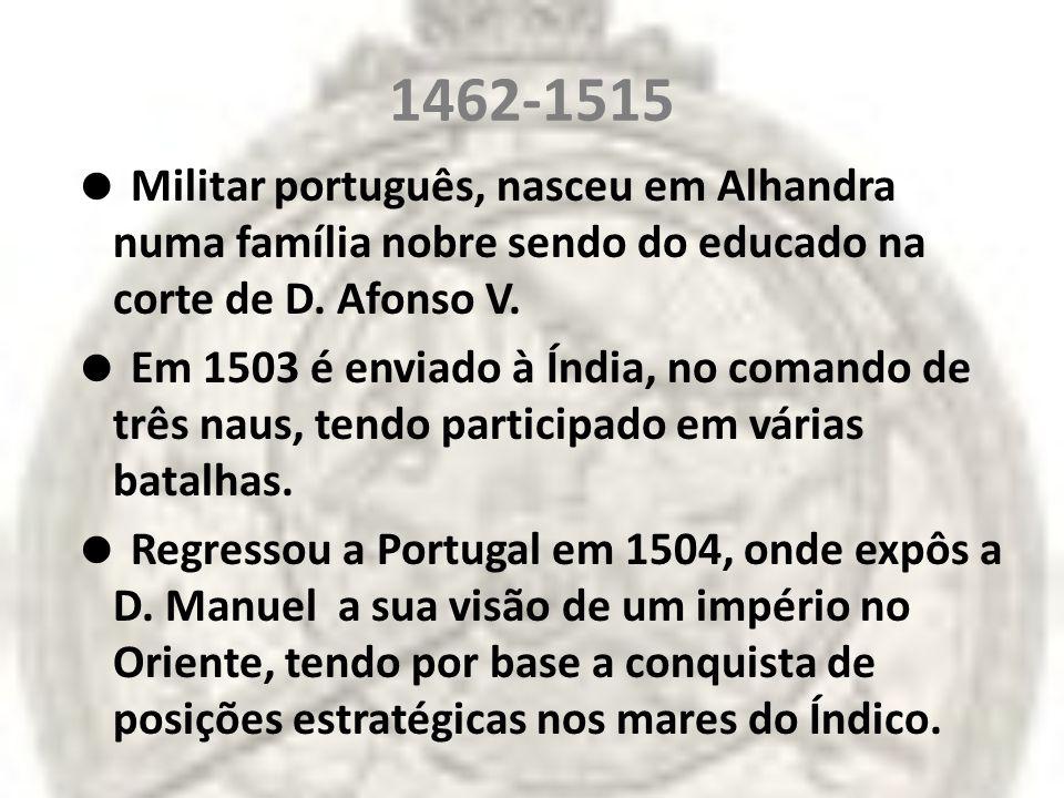 1462-1515 Militar português, nasceu em Alhandra numa família nobre sendo do educado na corte de D. Afonso V. Em 1503 é enviado à Índia, no comando de