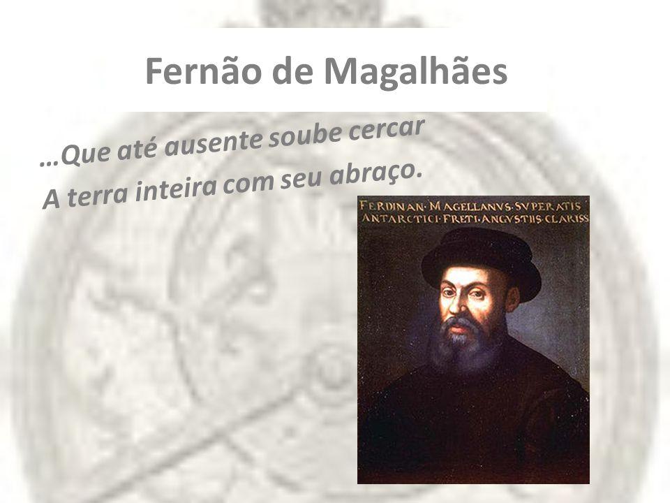 Fernão de Magalhães …Que até ausente soube cercar A terra inteira com seu abraço.