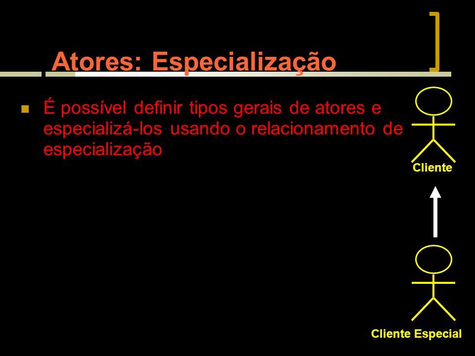 Atores: Especialização É possível definir tipos gerais de atores e especializá-los usando o relacionamento de especialização Cliente Cliente Especial