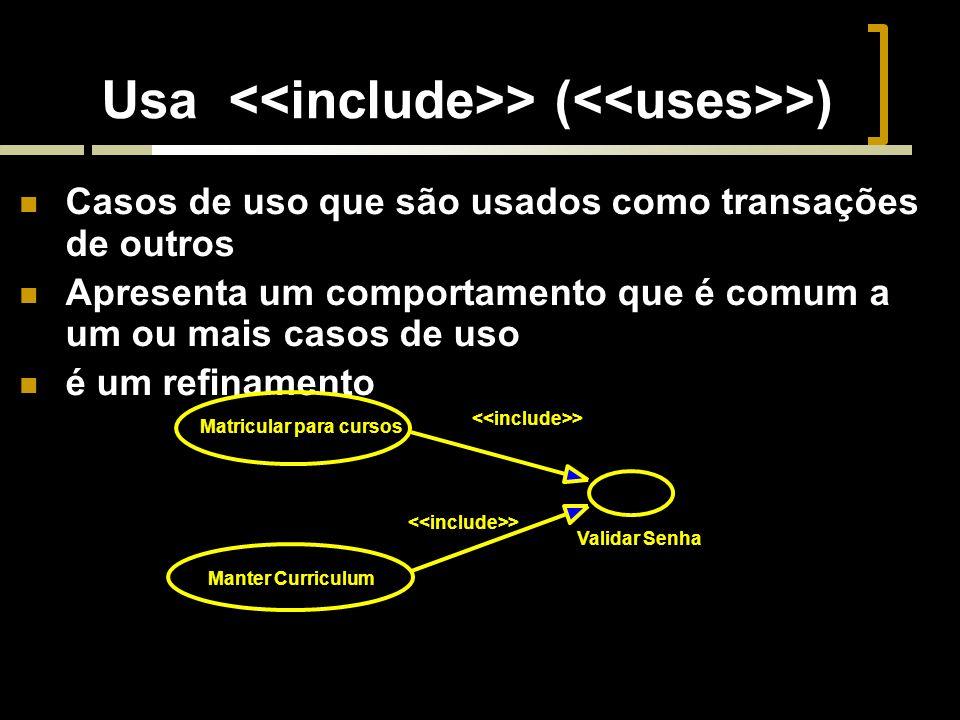 Usa > ( >) Casos de uso que são usados como transações de outros Apresenta um comportamento que é comum a um ou mais casos de uso é um refinamento Validar Senha > Matricular para cursos Manter Curriculum