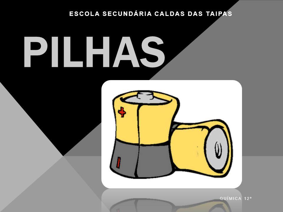 QUÍMICA 12º Escola Secundária Caldas das Taipas PILHAS ESCOLA SECUNDÁRIA CALDAS DAS TAIPAS