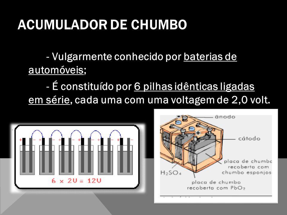 ACUMULADOR DE CHUMBO - Vulgarmente conhecido por baterias de automóveis; - É constituído por 6 pilhas idênticas ligadas em série, cada uma com uma vol