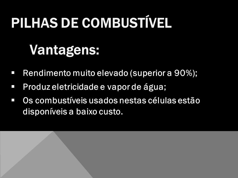 Rendimento muito elevado (superior a 90%); Produz eletricidade e vapor de água; Os combustíveis usados nestas células estão disponíveis a baixo custo.