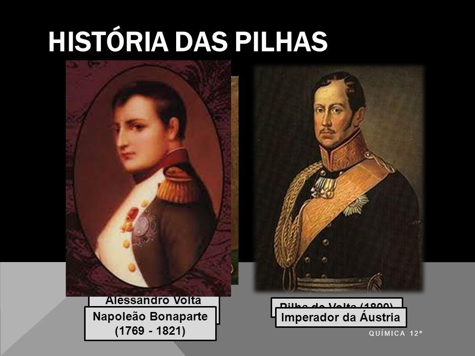 HISTÓRIA DAS PILHAS QUÍMICA 12º Pilha de Volta (1800) Alessandro Volta (1745 - 1827) Napoleão Bonaparte (1769 - 1821) Imperador da Áustria