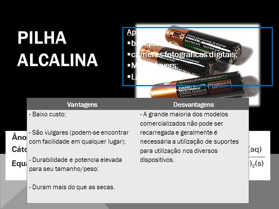 PILHA ALCALINA QUÍMICA 12º Aplicações: brinquedos; câmeras fotográficas digitais; MP3 players; Lanterna; VantagensDesvantagens - Baixo custo; - São vu