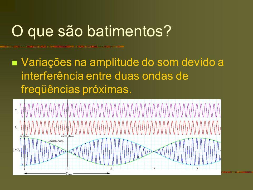 O que são batimentos? Variações na amplitude do som devido a interferência entre duas ondas de freqüências próximas.