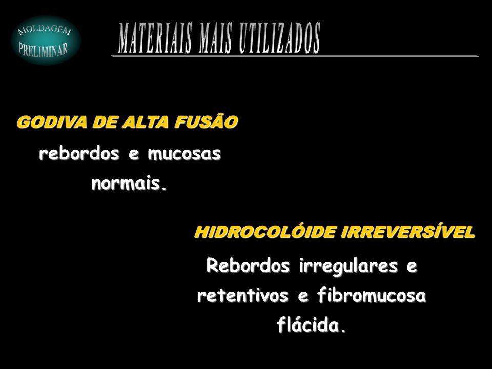 rebordos e mucosas normais. GODIVA DE ALTA FUSÃO HIDROCOLÓIDE IRREVERSÍVEL Rebordos irregulares e retentivos e fibromucosa flácida.
