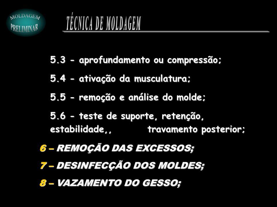 5.3 - aprofundamento ou compressão; 5.4 - ativação da musculatura; 5.5 - remoção e análise do molde; 5.6 - teste de suporte, retenção, estabilidade,,