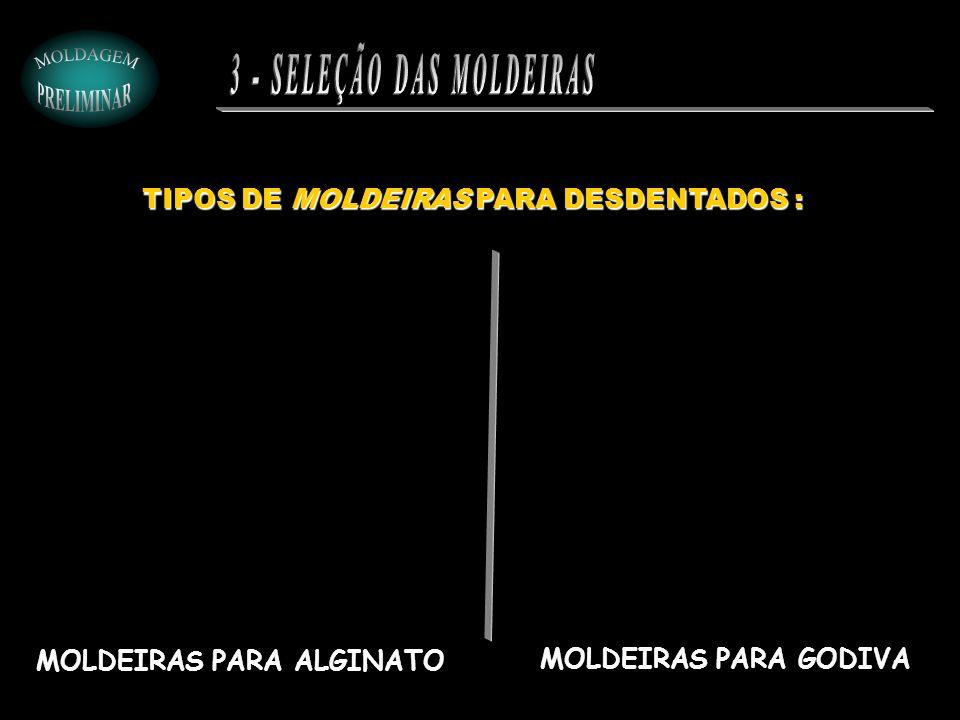 TIPOS DE MOLDEIRAS PARA DESDENTADOS : MOLDEIRAS PARA ALGINATO MOLDEIRAS PARA GODIVA