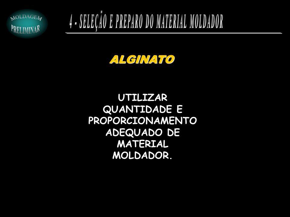 ALGINATO UTILIZAR QUANTIDADE E PROPORCIONAMENTO ADEQUADO DE MATERIAL MOLDADOR.