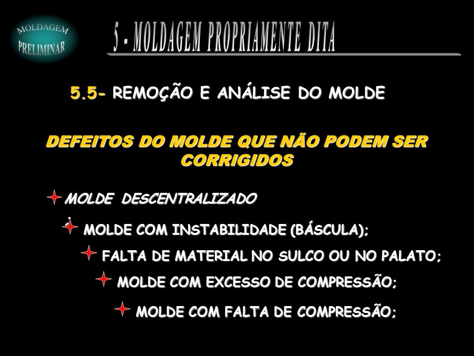 MOLDE COM INSTABILIDADE (BÁSCULA); MOLDE DESCENTRALIZADO ; FALTA DE MATERIAL NO SULCO OU NO PALATO; MOLDE COM EXCESSO DE COMPRESSÃO; MOLDE COM FALTA D