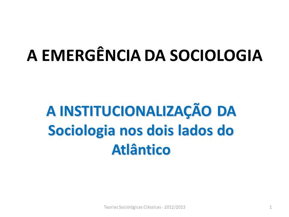 A EMERGÊNCIA DA SOCIOLOGIA A INSTITUCIONALIZAÇÃO DA Sociologia nos dois lados do Atlântico 1Teorias Sociológicas Clássicas - 2012/2013