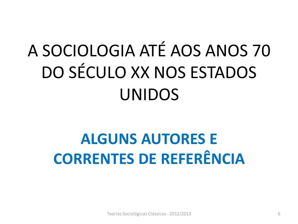 A SOCIOLOGIA ATÉ AOS ANOS 70 DO SÉCULO XX NOS ESTADOS UNIDOS ALGUNS AUTORES E CORRENTES DE REFERÊNCIA Teorias Sociológicas Clássicas - 2012/20136