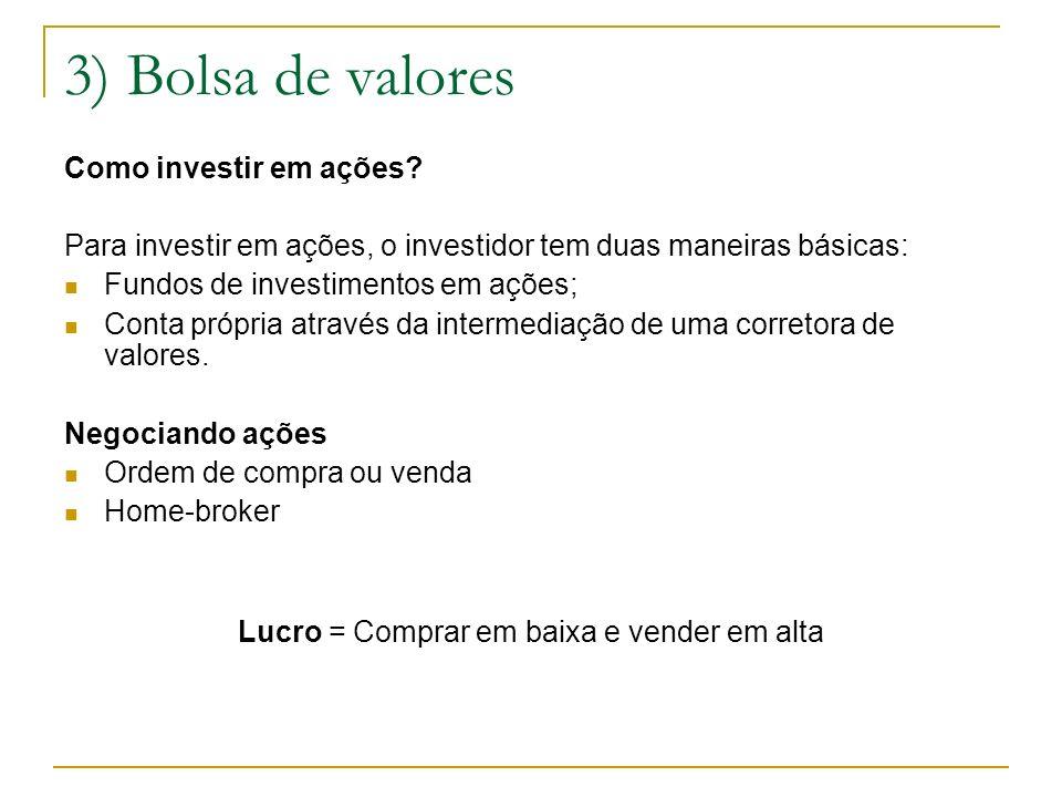 3) Bolsa de valores Como investir em ações? Para investir em ações, o investidor tem duas maneiras básicas: Fundos de investimentos em ações; Conta pr