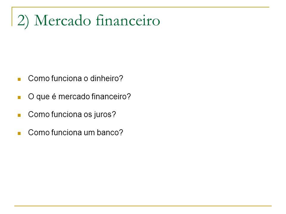 2) Mercado financeiro Como funciona o dinheiro? O que é mercado financeiro? Como funciona os juros? Como funciona um banco?