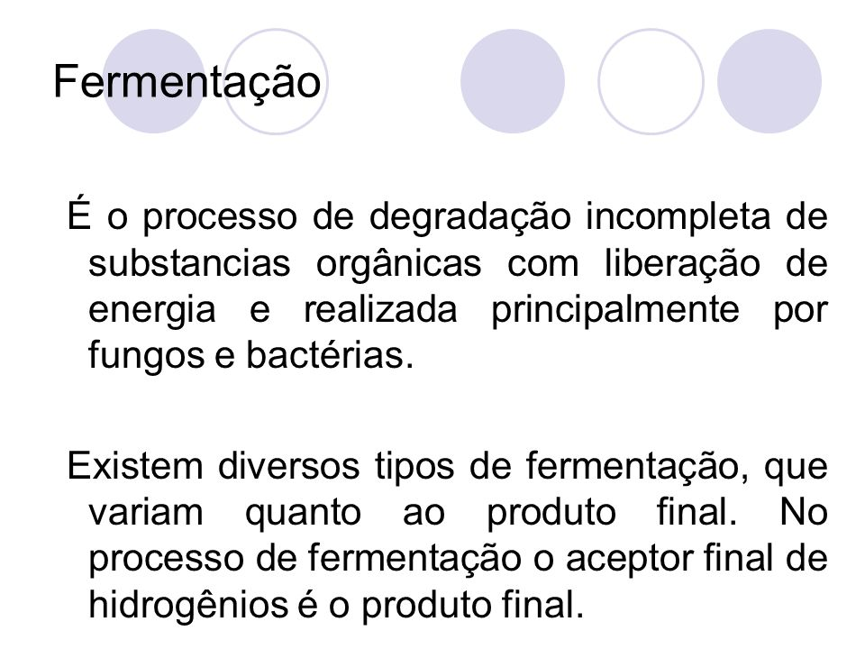 Fermentação É o processo de degradação incompleta de substancias orgânicas com liberação de energia e realizada principalmente por fungos e bactérias.