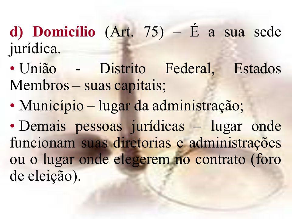 d) Domicílio (Art. 75) – É a sua sede jurídica. União - Distrito Federal, Estados Membros – suas capitais; Município – lugar da administração; Demais