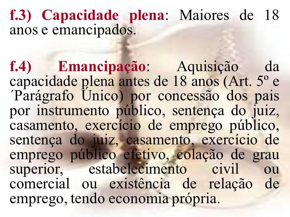 f.3) Capacidade plena: Maiores de 18 anos e emancipados. f.4) Emancipação: Aquisição da capacidade plena antes de 18 anos (Art. 5º e ´Parágrafo Único)