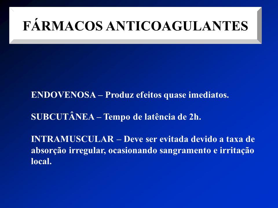 FÁRMACOS ANTICOAGULANTES ENDOVENOSA – Produz efeitos quase imediatos. SUBCUTÂNEA – Tempo de latência de 2h. INTRAMUSCULAR – Deve ser evitada devido a