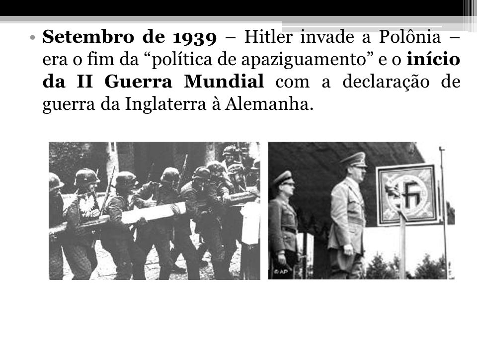 Setembro de 1939 – Hitler invade a Polônia – era o fim da política de apaziguamento e o início da II Guerra Mundial com a declaração de guerra da Ingl