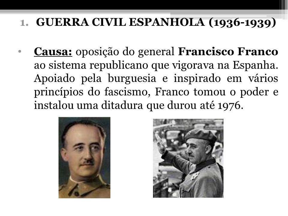 1.GUERRA CIVIL ESPANHOLA (1936-1939) Causa: oposição do general Francisco Franco ao sistema republicano que vigorava na Espanha. Apoiado pela burguesi