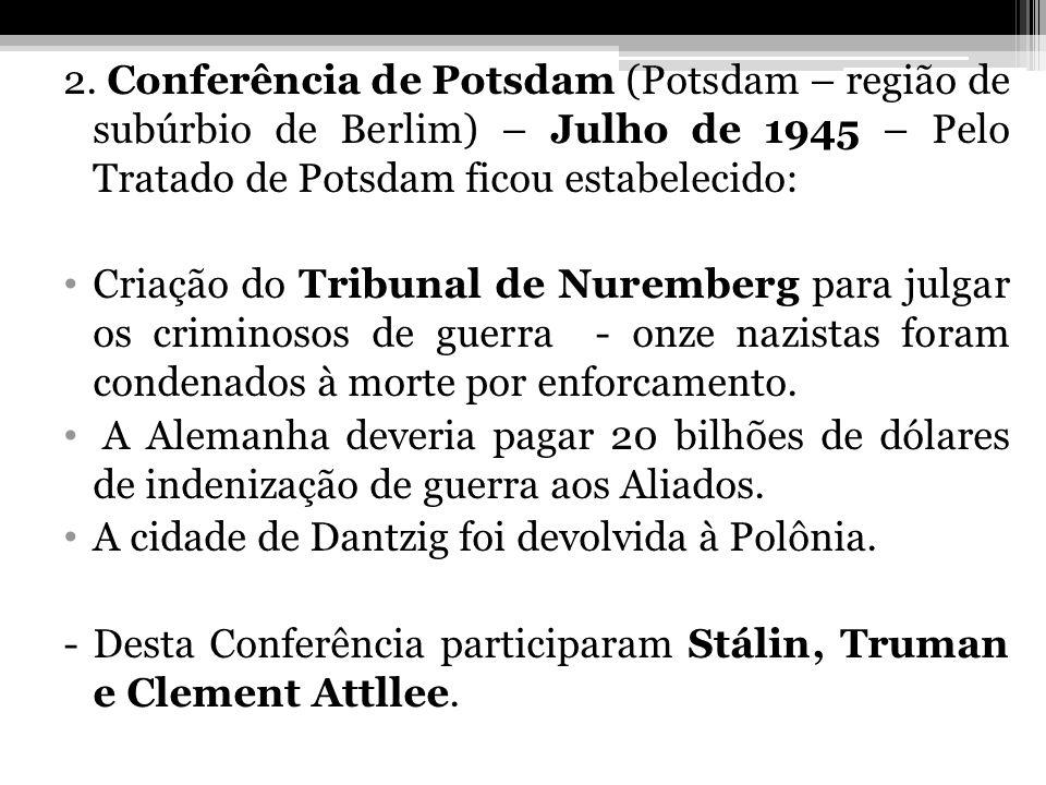 2. Conferência de Potsdam (Potsdam – região de subúrbio de Berlim) – Julho de 1945 – Pelo Tratado de Potsdam ficou estabelecido: Criação do Tribunal d