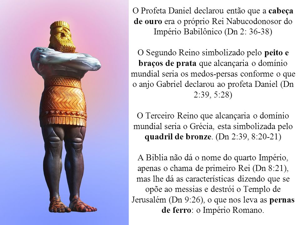 O Profeta Daniel declarou então que a cabeça de ouro era o próprio Rei Nabucodonosor do Império Babilônico (Dn 2: 36-38) O Segundo Reino simbolizado pelo peito e braços de prata que alcançaria o domínio mundial seria os medos-persas conforme o que o anjo Gabriel declarou ao profeta Daniel (Dn 2:39, 5:28) O Terceiro Reino que alcançaria o domínio mundial seria o Grécia, esta simbolizada pelo quadril de bronze.
