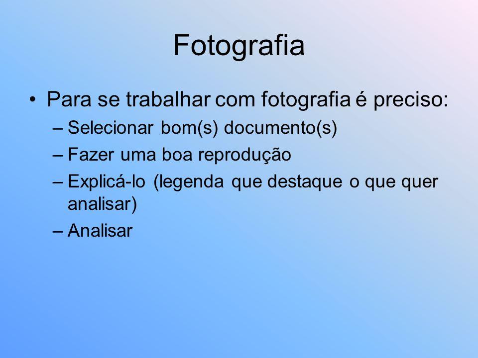 Fotografia Para se trabalhar com fotografia é preciso: –Selecionar bom(s) documento(s) –Fazer uma boa reprodução –Explicá-lo (legenda que destaque o q