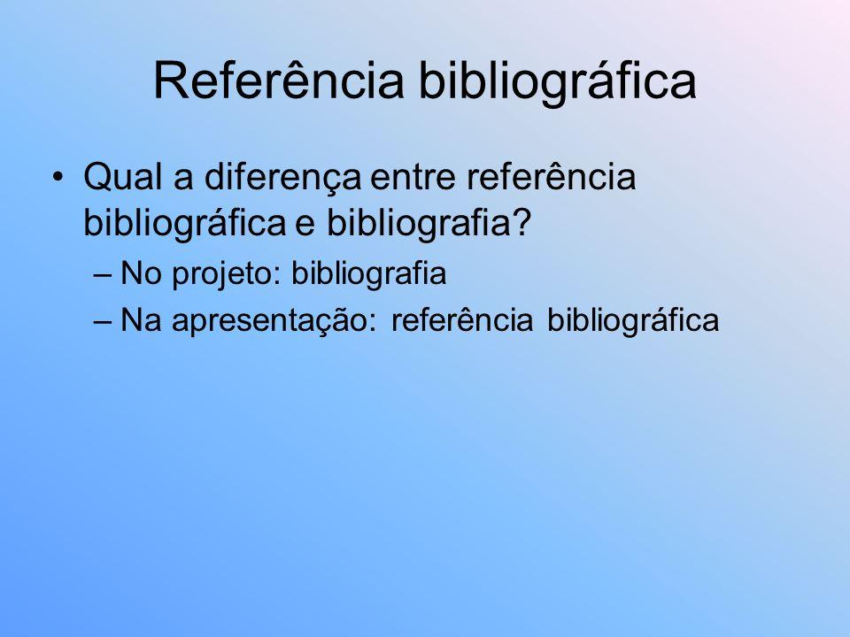 Referência bibliográfica Qual a diferença entre referência bibliográfica e bibliografia? –No projeto: bibliografia –Na apresentação: referência biblio