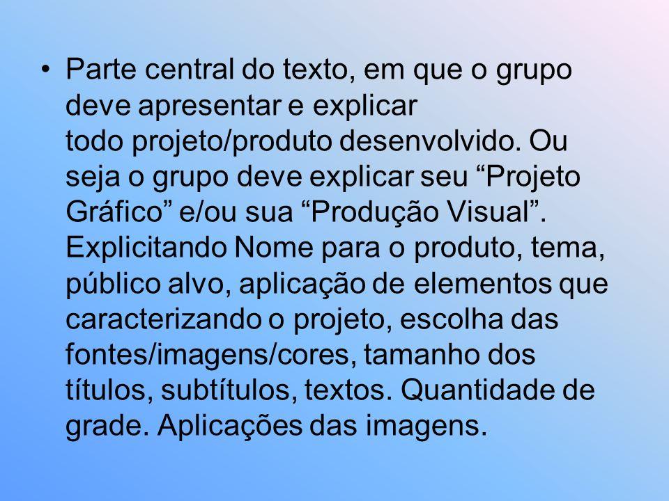 Parte central do texto, em que o grupo deve apresentar e explicar todo projeto/produto desenvolvido. Ou seja o grupo deve explicar seu Projeto Gráfico