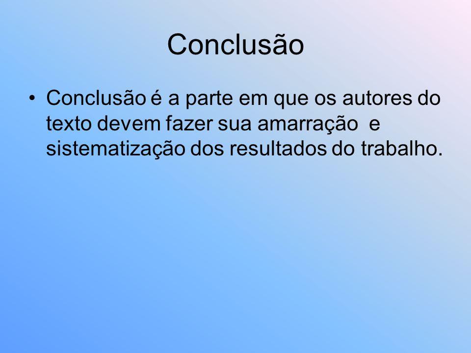 Conclusão Conclusão é a parte em que os autores do texto devem fazer sua amarração e sistematização dos resultados do trabalho.