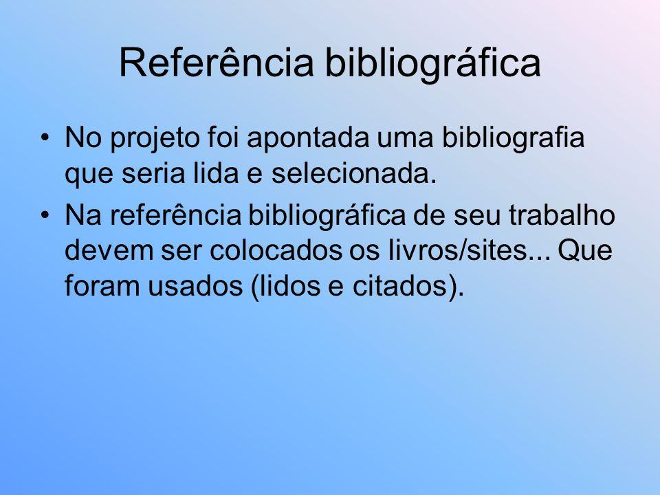 Referência bibliográfica No projeto foi apontada uma bibliografia que seria lida e selecionada. Na referência bibliográfica de seu trabalho devem ser