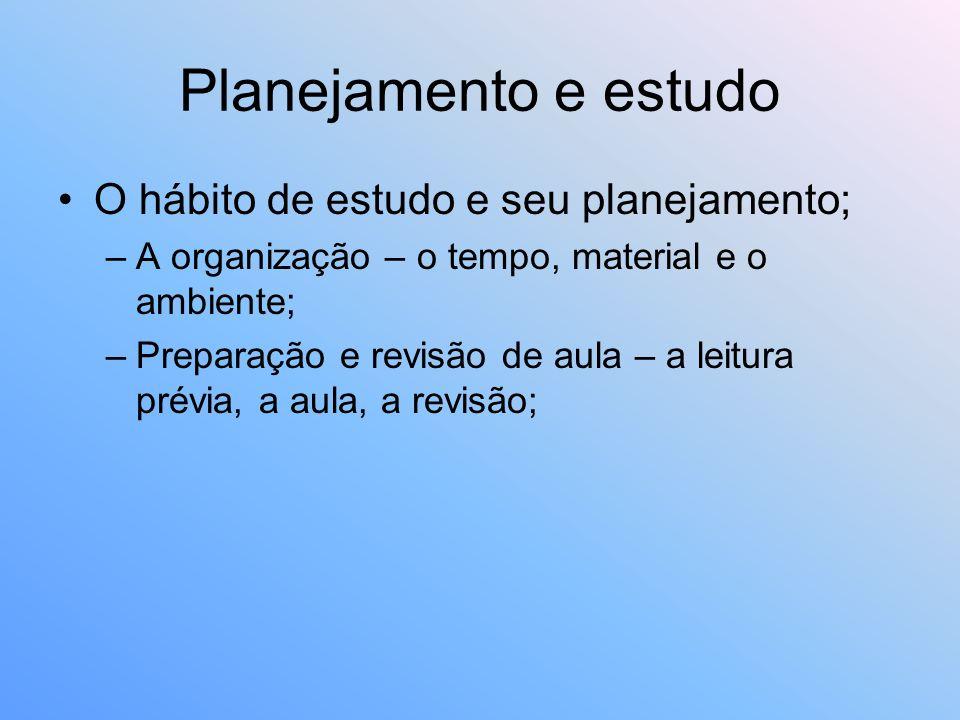 Planejamento e estudo O hábito de estudo e seu planejamento; –A organização – o tempo, material e o ambiente; –Preparação e revisão de aula – a leitur