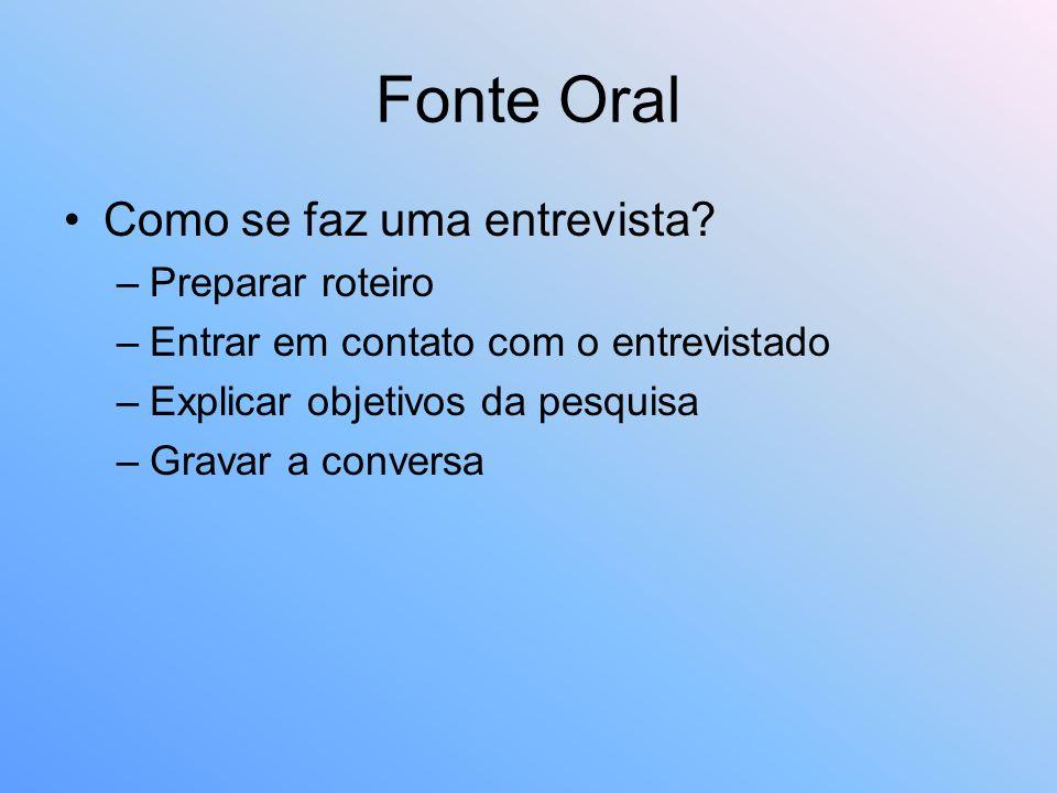 Fonte Oral Como se faz uma entrevista? –Preparar roteiro –Entrar em contato com o entrevistado –Explicar objetivos da pesquisa –Gravar a conversa