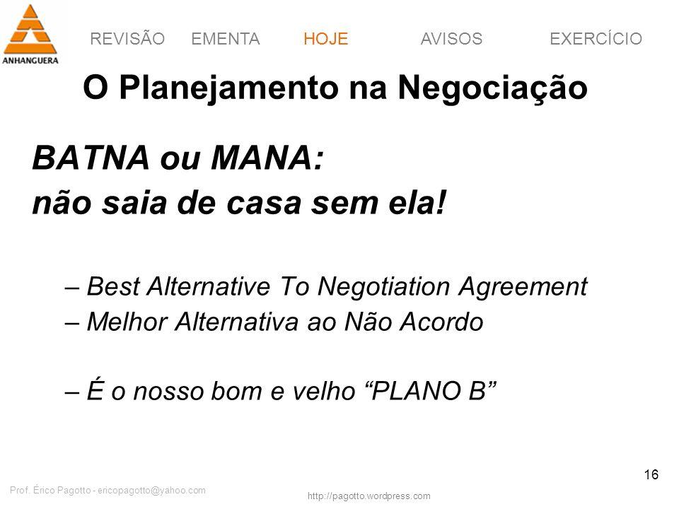 REVISÃOEMENTAHOJEEXERCÍCIOAVISOS http://pagotto.wordpress.com Prof. Érico Pagotto - ericopagotto@yahoo.com 16 O Planejamento na Negociação BATNA ou MA